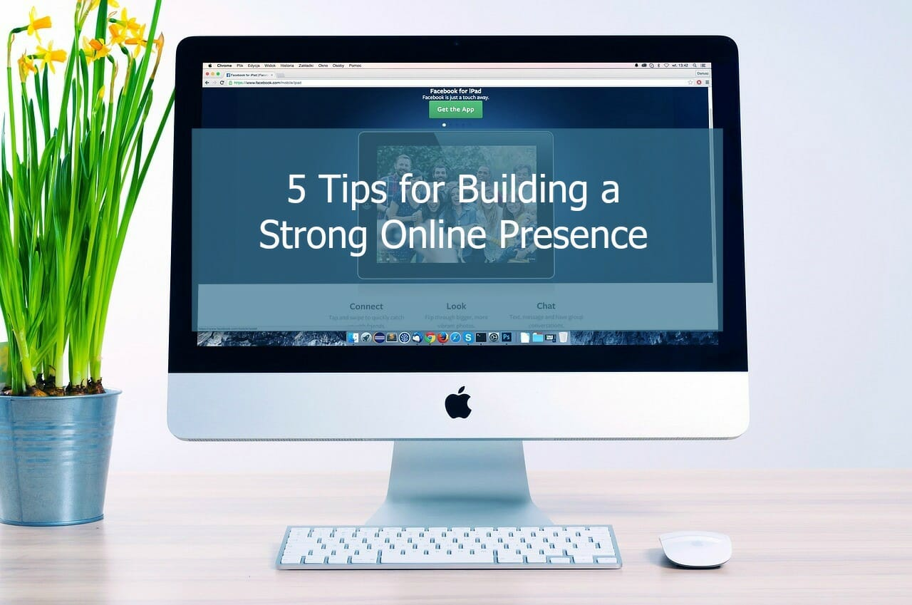 Build a Strong Online Presence With These 5 Tips