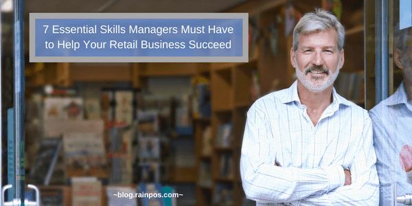 7 Essential Skills Managers Must Have to Help Your Retail Business Succeed