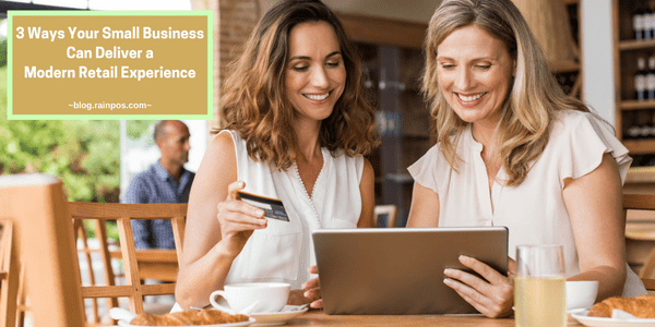 3 Ways Your Small Business Can Deliver a Modern Retail Experience That Keeps Customers Happy