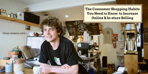 The Consumer Shopping Habits You Need to Know to Increase Online & In-store Selling