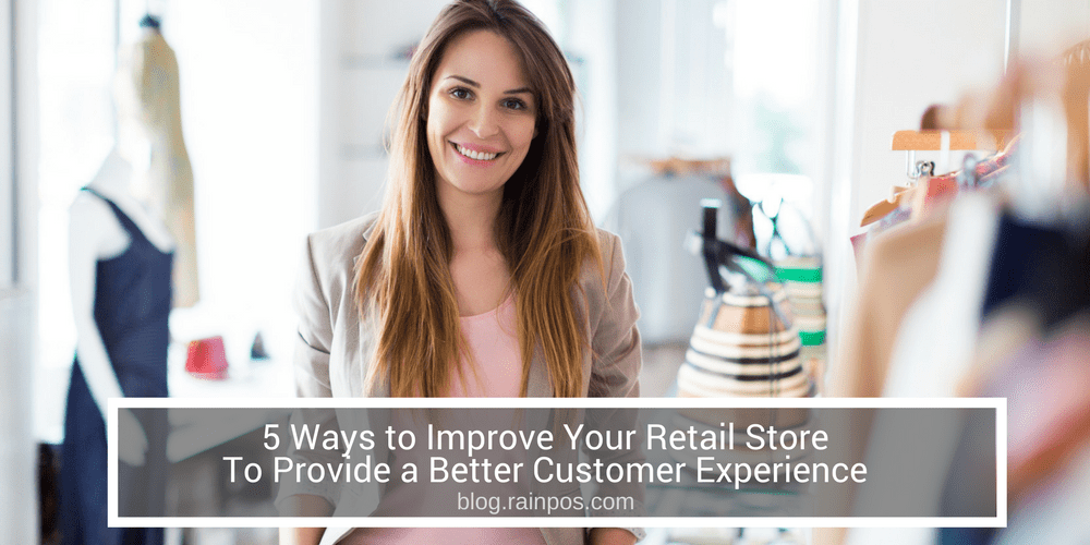 5 Ways to Improve Your Retail Store To Provide a Better Customer Experience