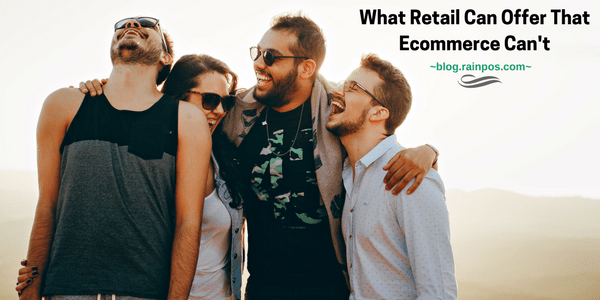 What Retail Can Offer That Ecommerce Can't