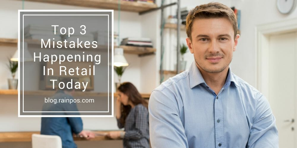 Top 3 Mistakes Happening In Retail Today