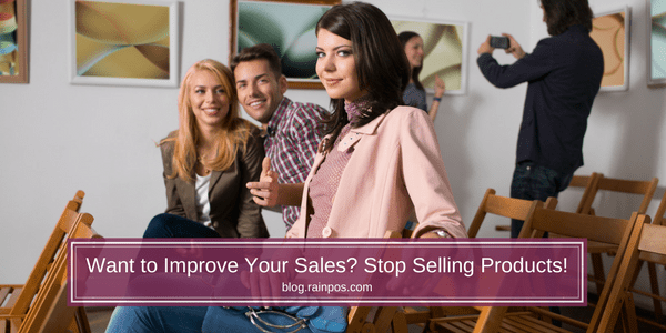 Want to Improve Your Sales? Stop Selling Products!